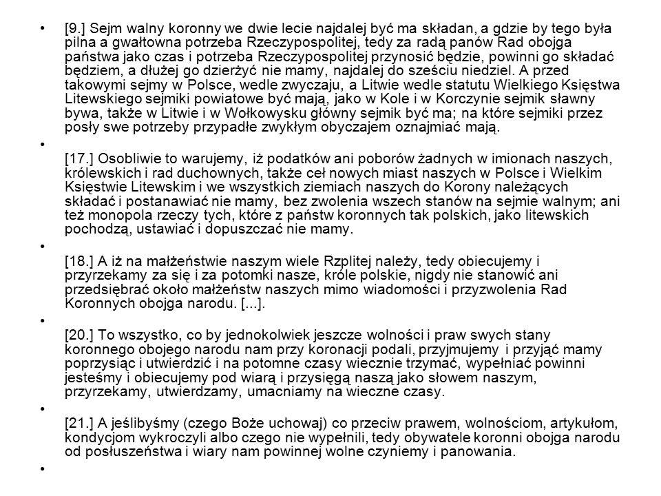[9.] Sejm walny koronny we dwie lecie najdalej być ma składan, a gdzie by tego była pilna a gwałtowna potrzeba Rzeczypospolitej, tedy za radą panów Rad obojga państwa jako czas i potrzeba Rzeczypospolitej przynosić będzie, powinni go składać będziem, a dłużej go dzierżyć nie mamy, najdalej do sześciu niedziel. A przed takowymi sejmy w Polsce, wedle zwyczaju, a Litwie wedle statutu Wielkiego Księstwa Litewskiego sejmiki powiatowe być mają, jako w Kole i w Korczynie sejmik sławny bywa, także w Litwie i w Wołkowysku główny sejmik być ma; na które sejmiki przez posły swe potrzeby przypadłe zwykłym obyczajem oznajmiać mają.